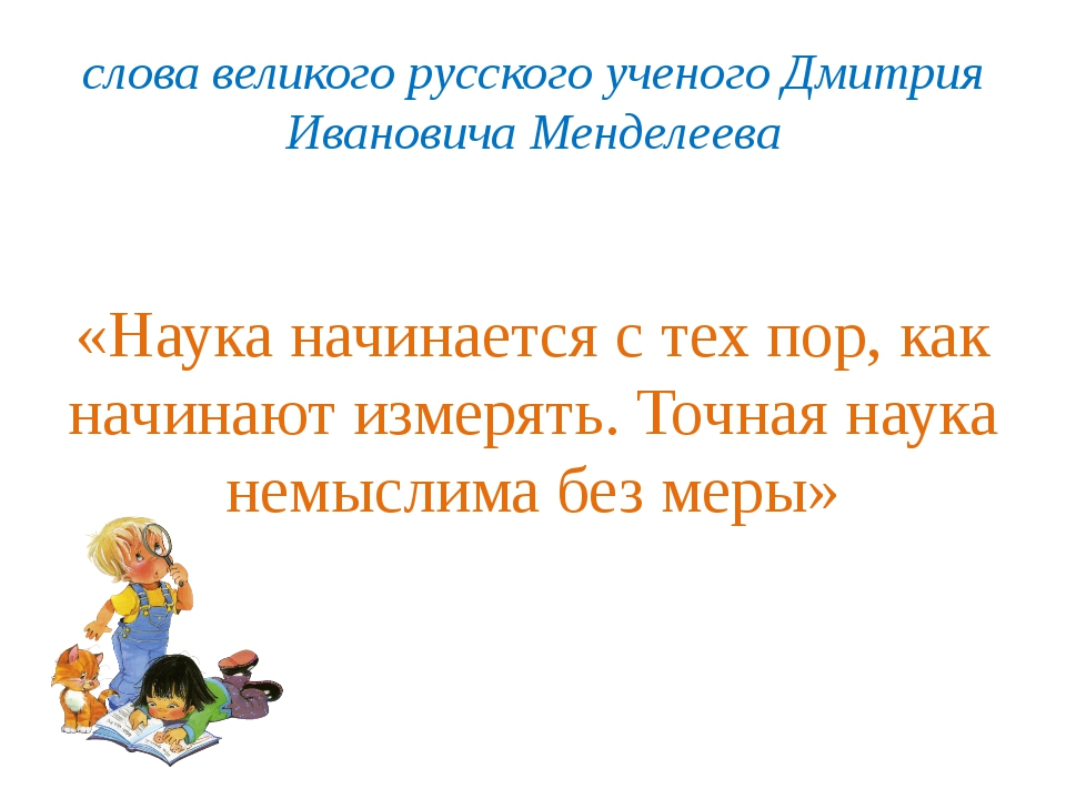 слова великого русского ученого Дмитрия Ивановича Менделеева «Наука начинаетс...
