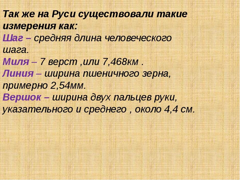 Так же на Руси существовали такие измерения как: Шаг – средняя длина человече...