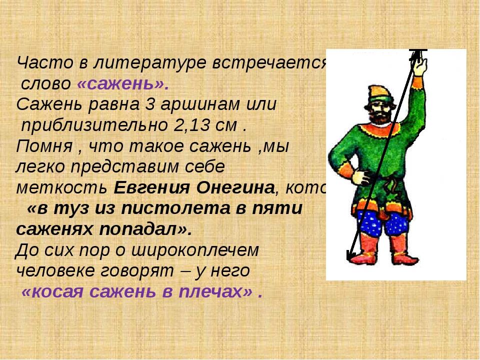Часто в литературе встречается слово «сажень». Сажень равна 3 аршинам или пр...