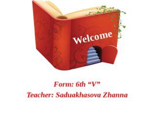 "Welcome Form: 6th ""V"" Teacher: Saduakhasova Zhanna"