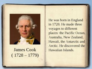 James Cook ( 1728 – 1779) He was born in England in 1728. He made three voyag