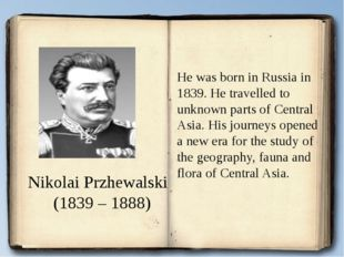 Nikolai Przhewalski (1839 – 1888) He was born in Russia in 1839. He travelle