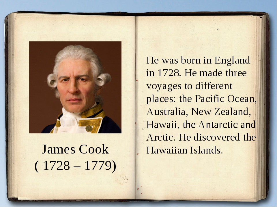 James Cook ( 1728 – 1779) He was born in England in 1728. He made three voyag...