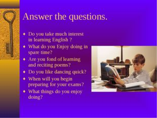 Answer the questions. Do you take much interest in learning English ? What do