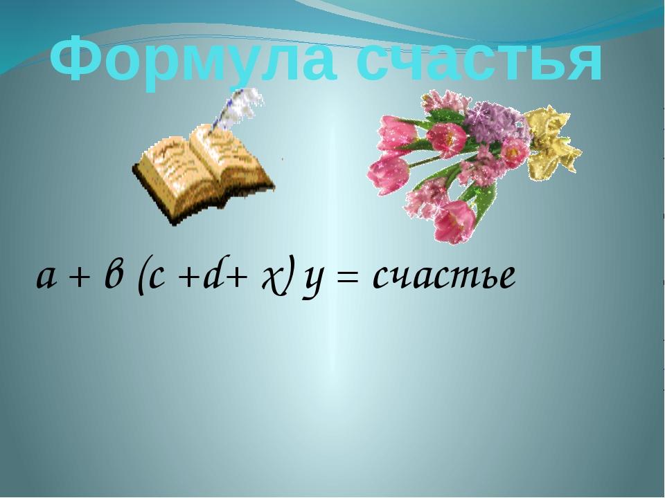 Формула счастья а + в (с +d+ x) y = счастье