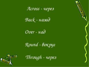 Across - через Back - назад Over - над Round - вокруг Through - через