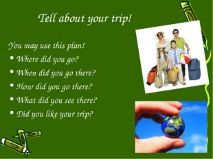 Tell about your trip! You may use this plan! Where did you go? When did you g