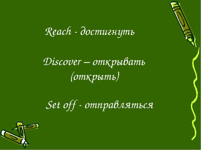 Reach - достигнуть Discover – открывать (открыть) Set off - отправляться