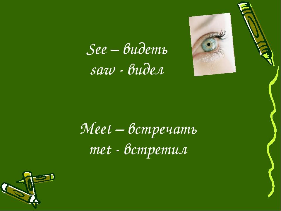 See – видеть saw - видел Meet – встречать met - встретил