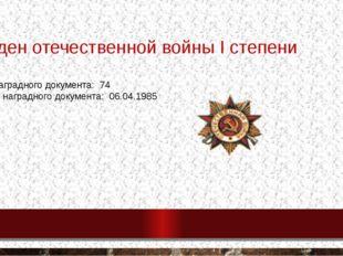 Орден отечественной войны І степени № наградного документа: 74 дата наградно