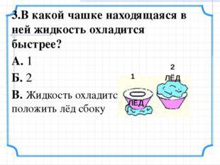 3.В какой чашке находящаяся в ней жидкость охладится быстрее? А. 1 Б. 2 В. Жи