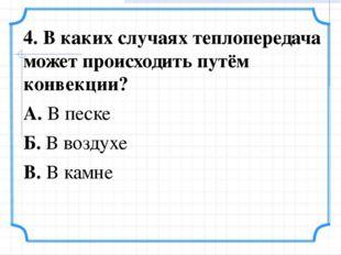4. В каких случаях теплопередача может происходить путём конвекции? А. В песк