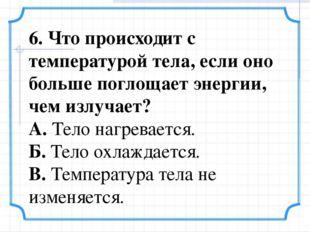 6. Что происходит с температурой тела, если оно больше поглощает энергии, чем