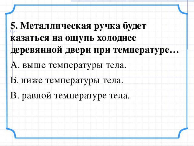 5. Металлическая ручка будет казаться на ощупь холоднее деревянной двери при...