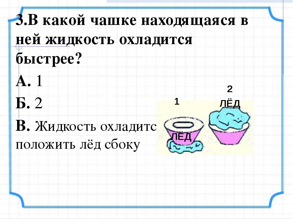 3.В какой чашке находящаяся в ней жидкость охладится быстрее? А. 1 Б. 2 В. Жи...