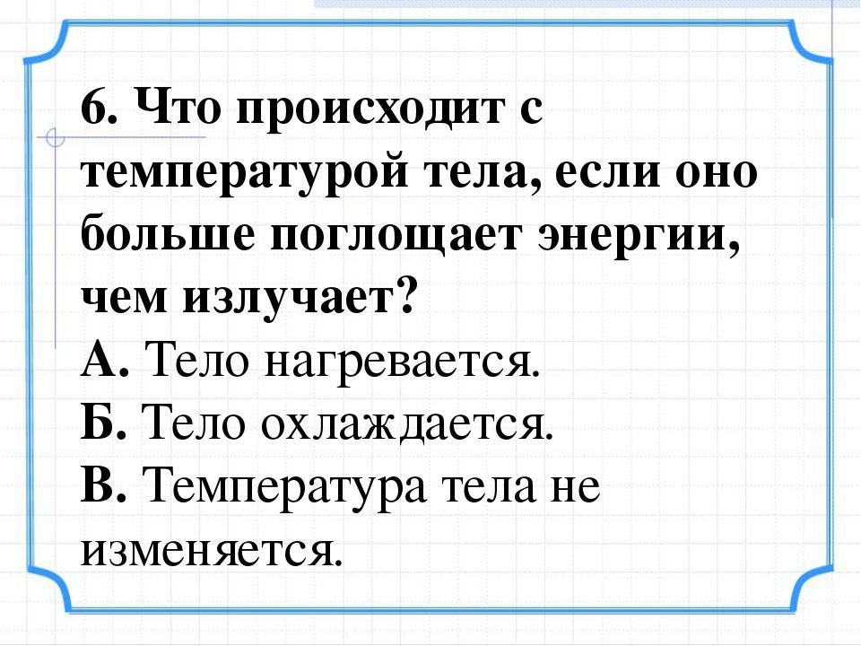 6. Что происходит с температурой тела, если оно больше поглощает энергии, чем...