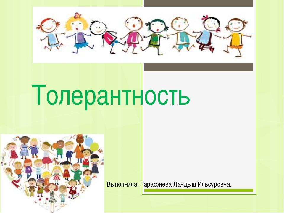 Толерантность Выполнила: Гарафиева Ландыш Ильсуровна.