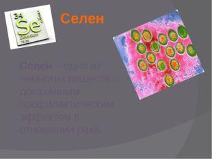 Селен Селен – одно из немногих веществ с доказанным профилактическим эффектом