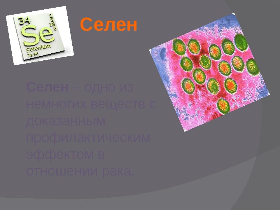 Селен Селен – одно из немногих веществ с доказанным профилактическим эффектом...