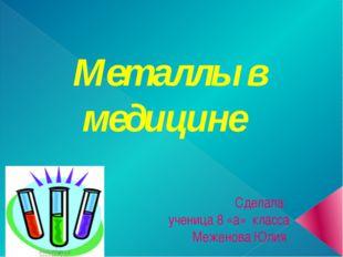 Металлы в медицине Сделала: ученица 8 «а» класса Меженова Юлия