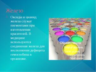 Железо Оксиды и цианид железа служат пигментами при изготовлении красителей.