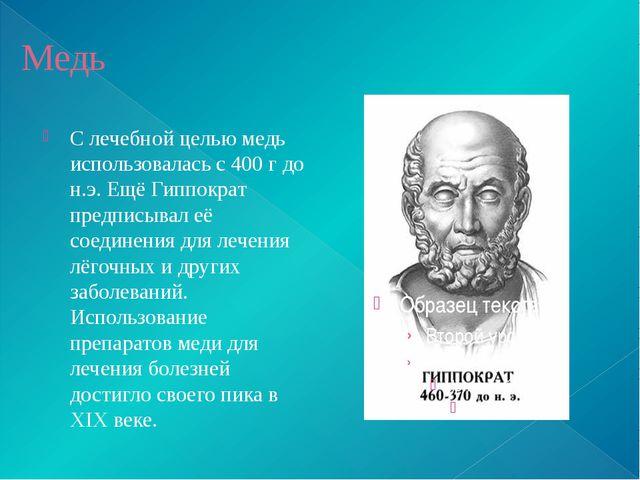 Медь С лечебной целью медь использовалась с 400 г до н.э. Ещё Гиппократ предп...