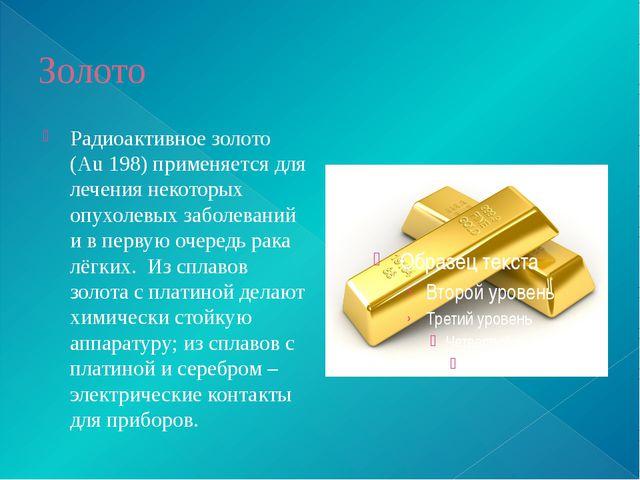 Золото Радиоактивное золото (Аu 198) применяется для лечения некоторых опухол...