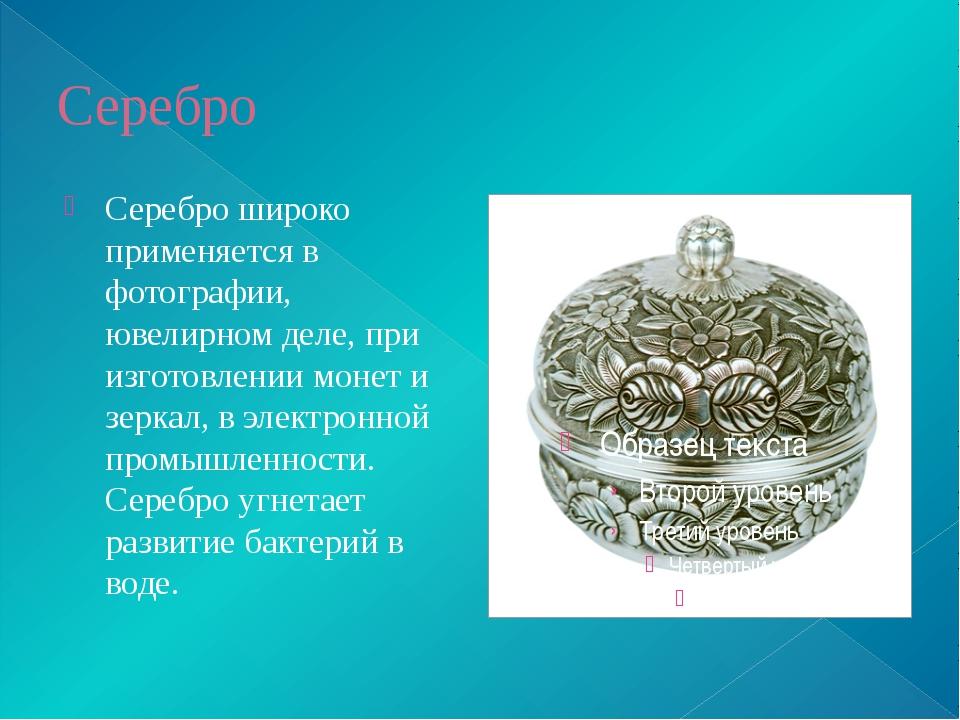 Серебро Серебро широко применяется в фотографии, ювелирном деле, при изготовл...
