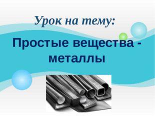 Простые вещества - металлы Урок на тему: