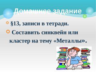 §13, записи в тетради. Составить синквейн или кластер на тему «Металлы». Дом