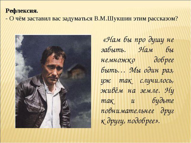 Рефлексия. - О чём заставил вас задуматься В.М.Шукшин этим рассказом? «Нам бы...