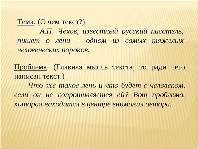 Тема. (О чем текст?) А.П. Чехов, известный русский писатель, пишет о лени – о...