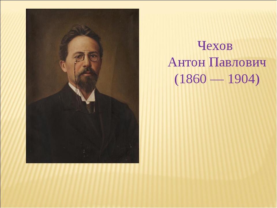 Чехов Антон Павлович (1860 — 1904)