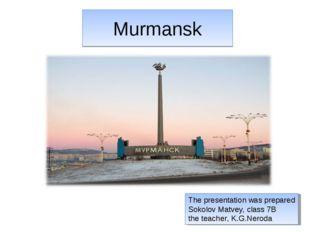 Murmansk The presentation was prepared Sokolov Matvey, class 7B the teacher,