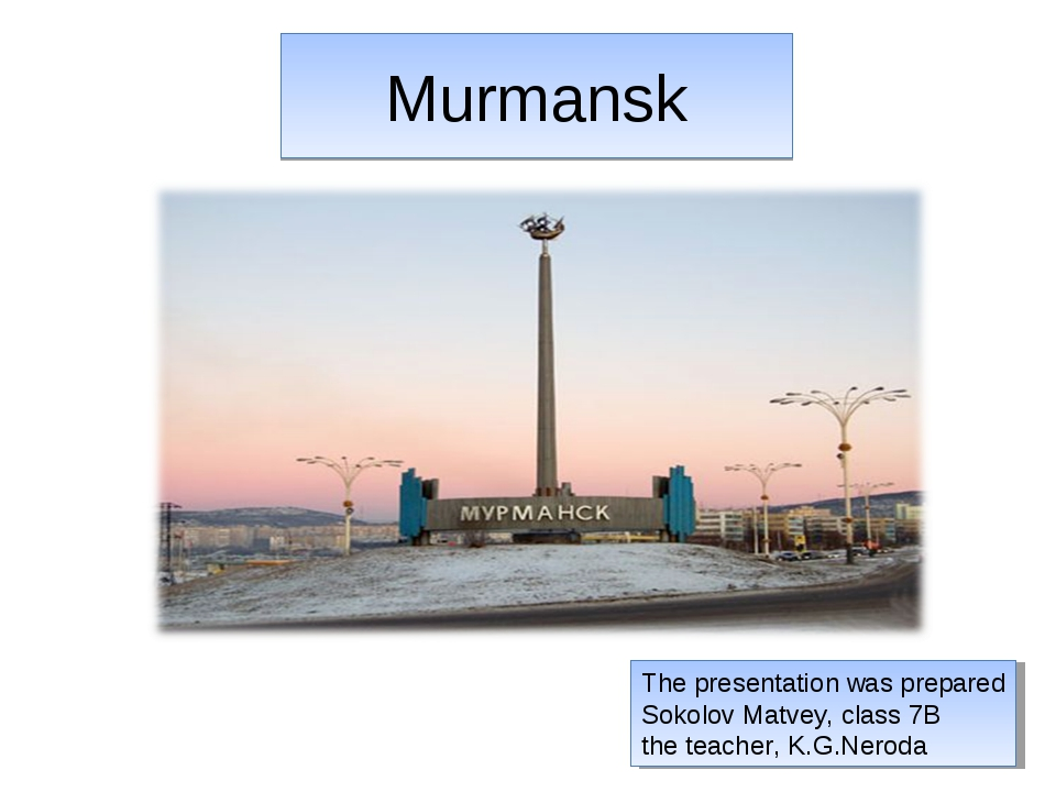 Murmansk The presentation was prepared Sokolov Matvey, class 7B the teacher,...