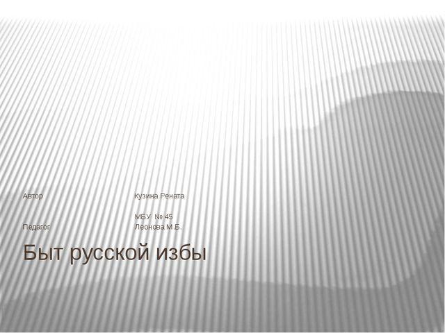 Быт русской избы Автор Кузина Рената МБУ № 45 Педагог Леонова М.Б.
