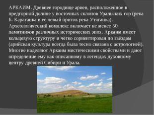 АРКАИМ. Древнее городище ариев, расположенное в предгорной долине у восточных
