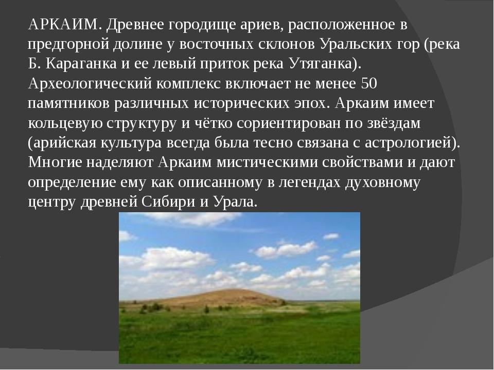 АРКАИМ. Древнее городище ариев, расположенное в предгорной долине у восточных...