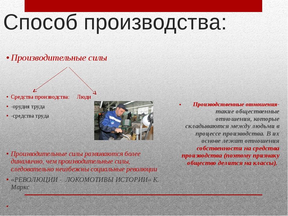 Способ производства: Производительные силы Средства производства: Люди -оруди...