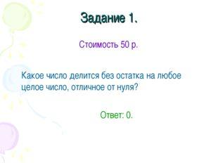Задание 1. Стоимость 50 р. Какое число делится без остатка на любое целое чи