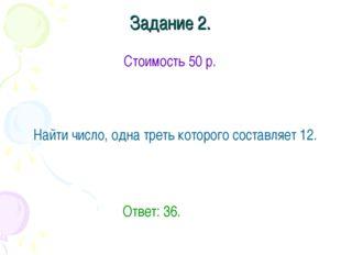 Задание 2. Стоимость 50 р. Найти число, одна треть которого составляет 12.