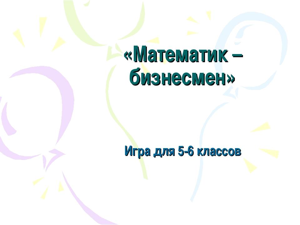 «Математик – бизнесмен» Игра для 5-6 классов