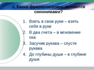 4. Какие фразеологизмы являются синонимами? Взять в свои руки – взять себя в