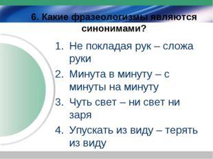 6. Какие фразеологизмы являются синонимами? Не покладая рук – сложа руки Мину