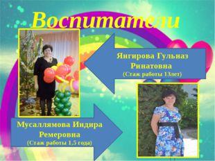 Воспитатели Янгирова Гульназ Ринатовна (Стаж работы 13лет) Мусаллямова Индира