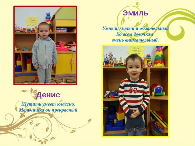 Денис Эмиль Умный, милый и обаятельный Ко всем девочкам очень внимательный. Ш...