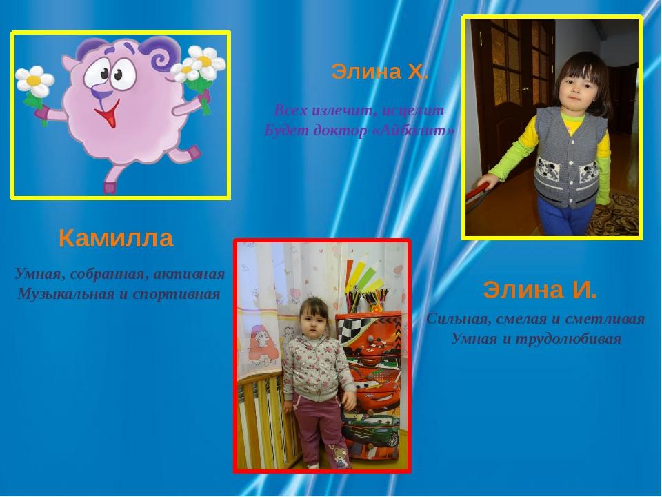 Камилла Умная, собранная, активная Музыкальная и спортивная Элина И. Сильная,...