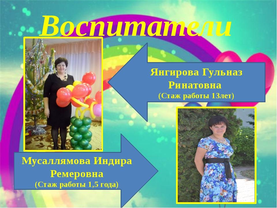 Воспитатели Янгирова Гульназ Ринатовна (Стаж работы 13лет) Мусаллямова Индира...