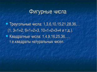 Фигурные числа Треугольные числа: 1,3,6,10,15,21,28,36,… (1, 3=1+2, 6=1+2+3,