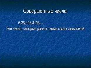 Совершенные числа 6,28,496,8128,… Это числа, которые равны сумме своих делите